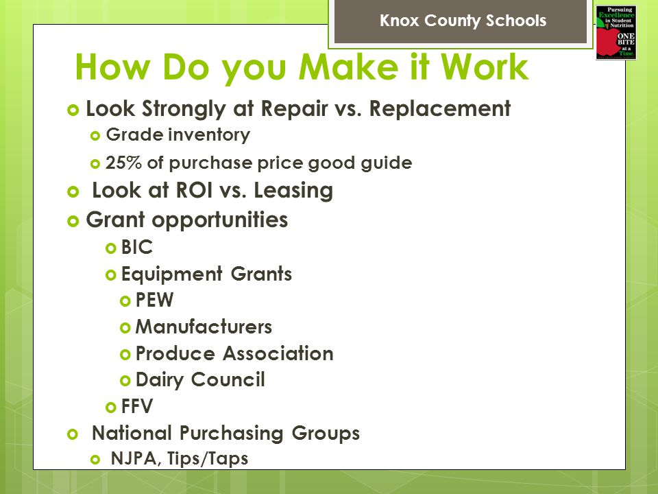 How Do you Make it Work Look Strongly at Repair vs. Replacement Grade inventory 25% of purchase price good guide Look at ROI vs. Leasing Grant opportu