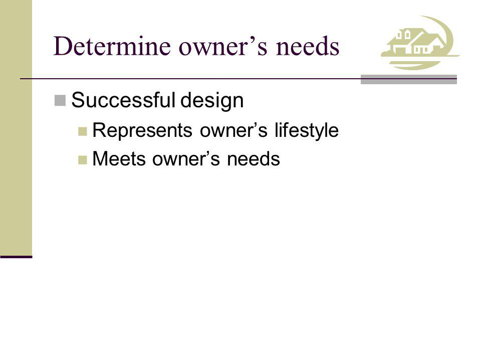 Determine owners needs Successful design Represents owners lifestyle Meets owners needs