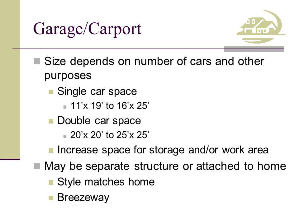 Garage/Carport Size depends on number of cars and other purposes Single car space 11x 19 to 16x 25 Double car space 20x 20 to 25x 25 Increase space for storage and/or work area May be separate structure or attached to home Style matches home Breezeway