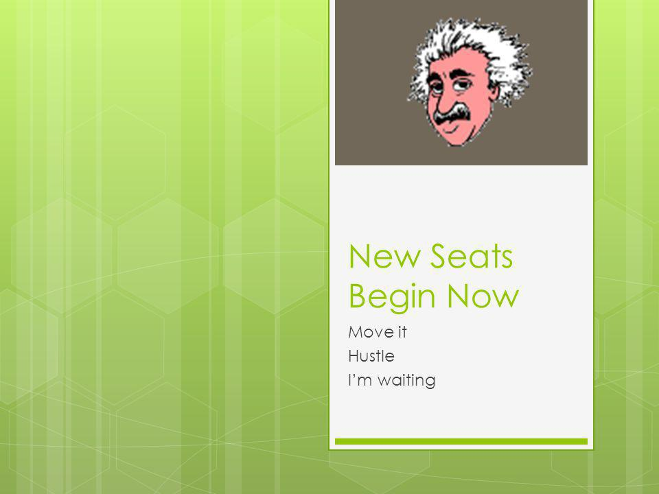 New Seats Begin Now Move it Hustle Im waiting