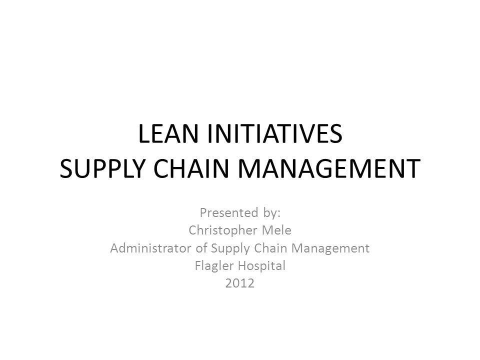 LEAN INITIATIVES SUPPLY CHAIN MANAGEMENT Presented by: Christopher Mele Administrator of Supply Chain Management Flagler Hospital 2012