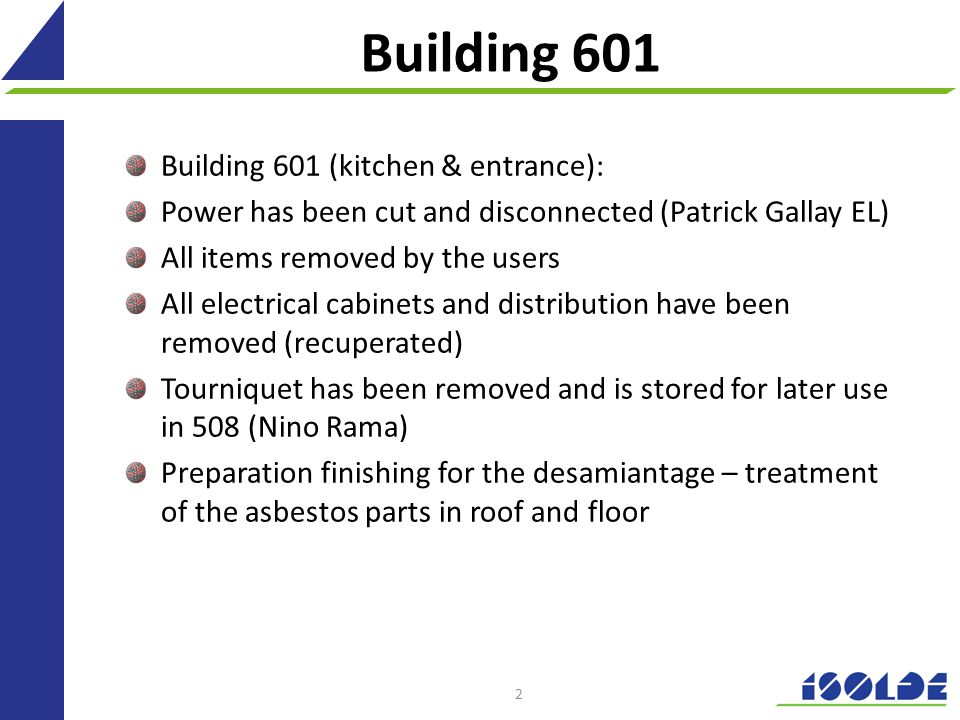 Building 601 Building 601 (kitchen & entrance): Power has been cut and disconnected (Patrick Gallay EL) All items removed by the users All electrical cabinets and distribution have been removed (recuperated) Tourniquet has been removed and is stored for later use in 508 (Nino Rama) Preparation finishing for the desamiantage – treatment of the asbestos parts in roof and floor 2