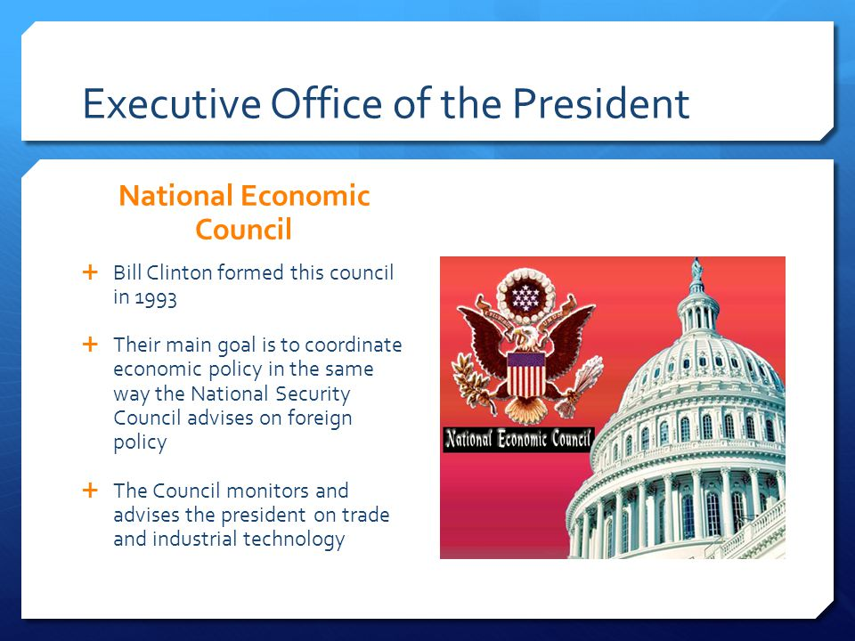 Executive Office of the President National Economic Council Bill Clinton formed this council in 1993 Their main goal is to coordinate economic policy