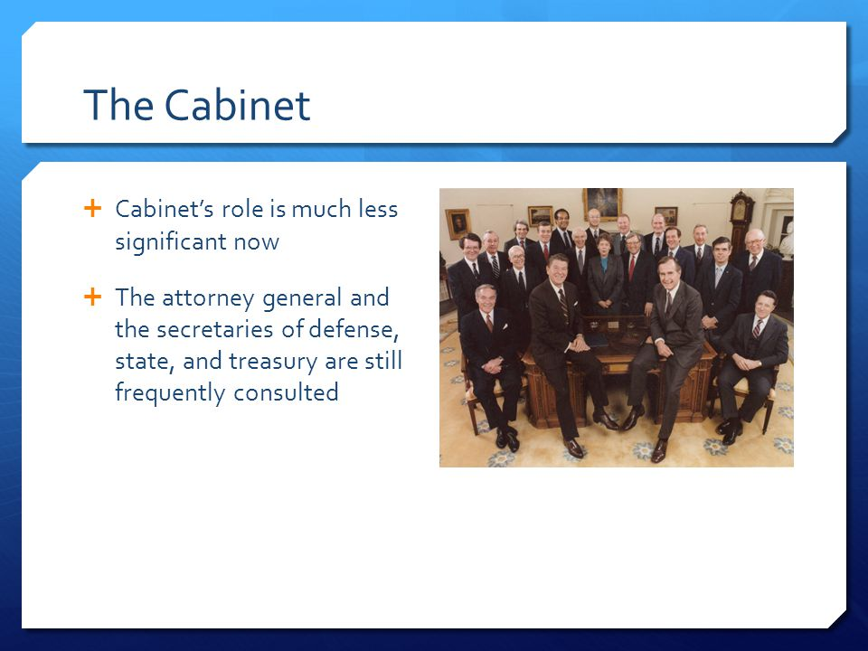 The Cabinet Cabinets role is much less significant now The attorney general and the secretaries of defense, state, and treasury are still frequently c