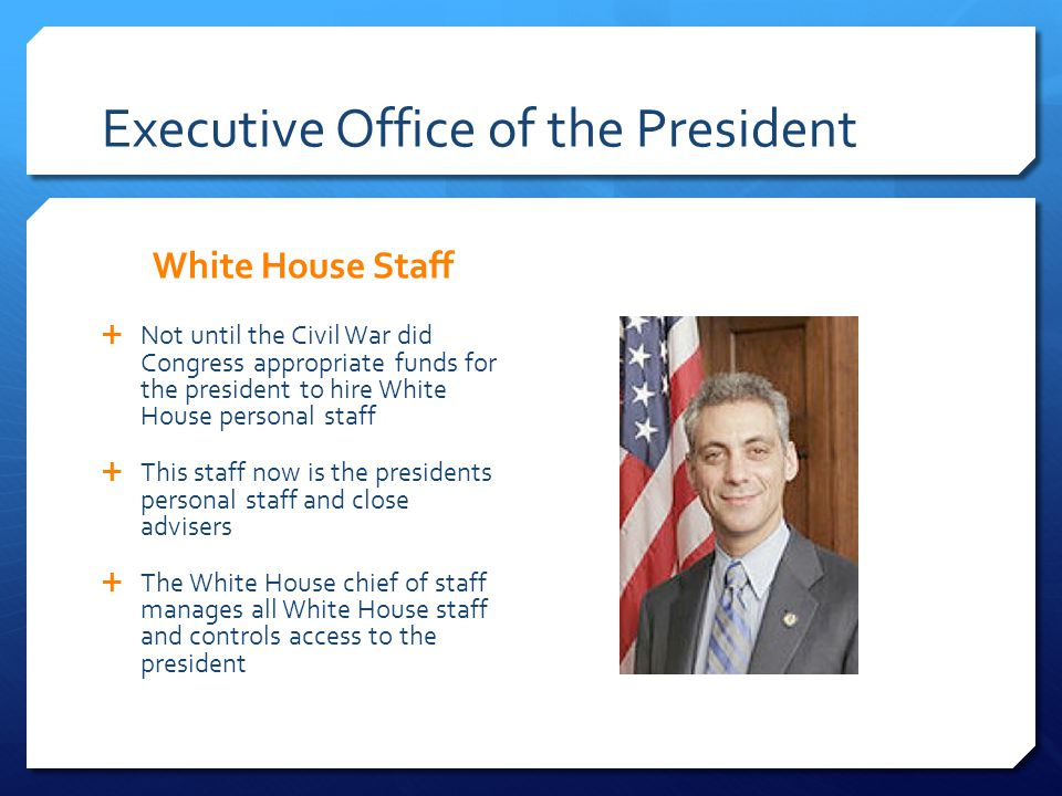 Executive Office of the President White House Staff Not until the Civil War did Congress appropriate funds for the president to hire White House perso