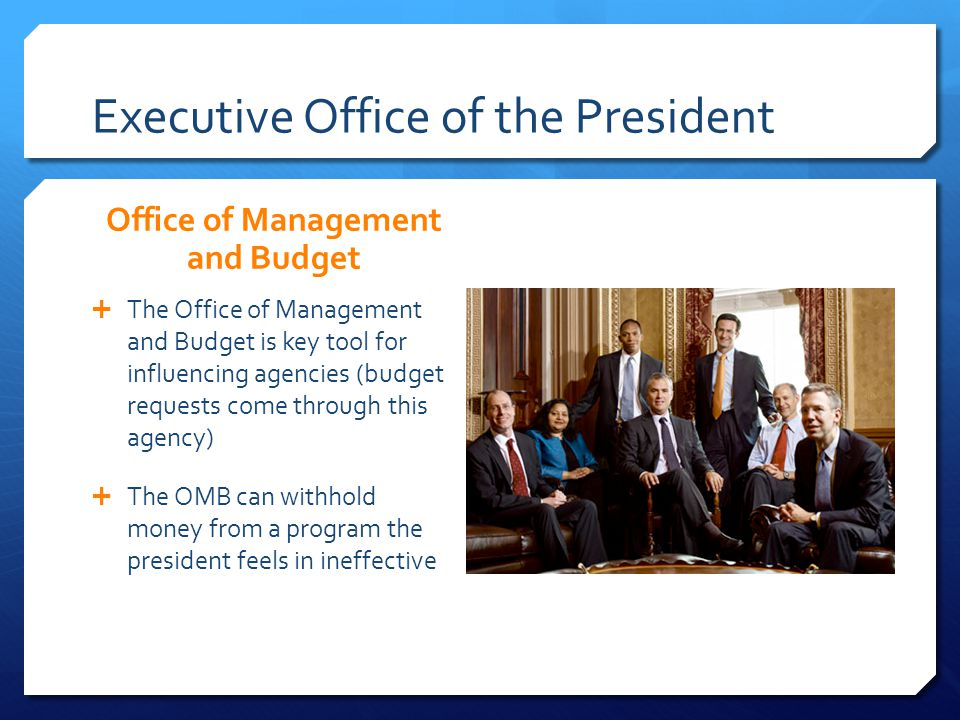 Executive Office of the President Office of Management and Budget The Office of Management and Budget is key tool for influencing agencies (budget req