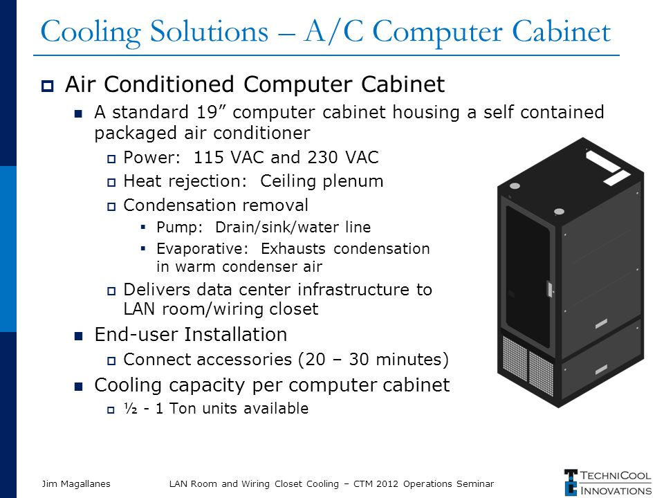 Jim Magallanes Cooling Solutions – A/C Computer Cabinet Air Conditioned Computer Cabinet A standard 19 computer cabinet housing a self contained packaged air conditioner Power: 115 VAC and 230 VAC Heat rejection: Ceiling plenum Condensation removal Pump: Drain/sink/water line Evaporative: Exhausts condensation in warm condenser air Delivers data center infrastructure to LAN room/wiring closet End-user Installation Connect accessories (20 – 30 minutes) Cooling capacity per computer cabinet ½ - 1 Ton units available LAN Room and Wiring Closet Cooling – CTM 2012 Operations Seminar