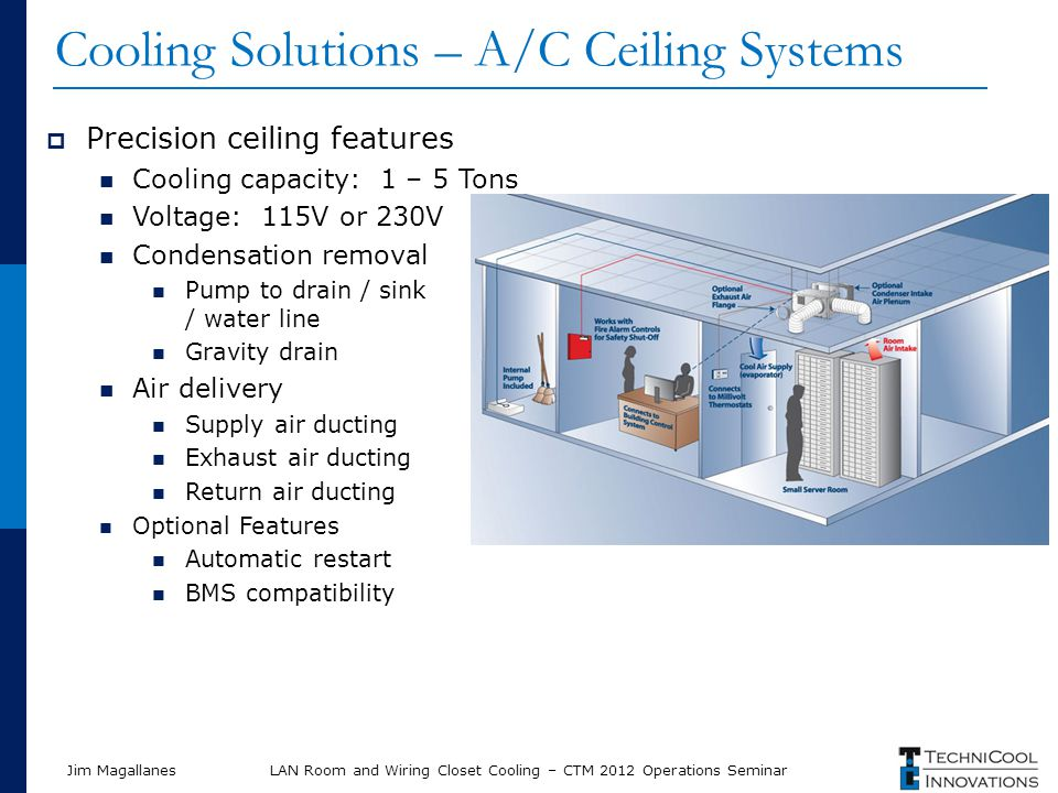 Jim MagallanesLAN Room and Wiring Closet Cooling – CTM 2012 Operations Seminar Cooling Solutions – A/C Ceiling Systems Precision ceiling features Cooling capacity: 1 – 5 Tons Voltage: 115V or 230V Condensation removal Pump to drain / sink / water line Gravity drain Air delivery Supply air ducting Exhaust air ducting Return air ducting Optional Features Automatic restart BMS compatibility