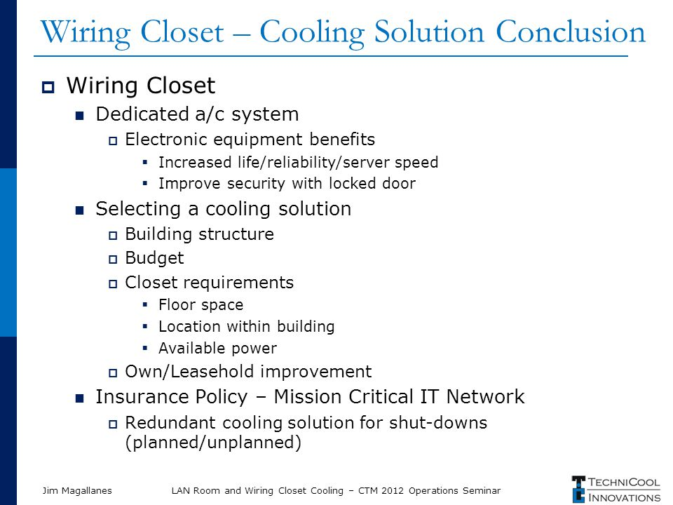 Jim Magallanes Wiring Closet – Cooling Solution Conclusion Wiring Closet Dedicated a/c system Electronic equipment benefits Increased life/reliability/server speed Improve security with locked door Selecting a cooling solution Building structure Budget Closet requirements Floor space Location within building Available power Own/Leasehold improvement Insurance Policy – Mission Critical IT Network Redundant cooling solution for shut-downs (planned/unplanned) LAN Room and Wiring Closet Cooling – CTM 2012 Operations Seminar