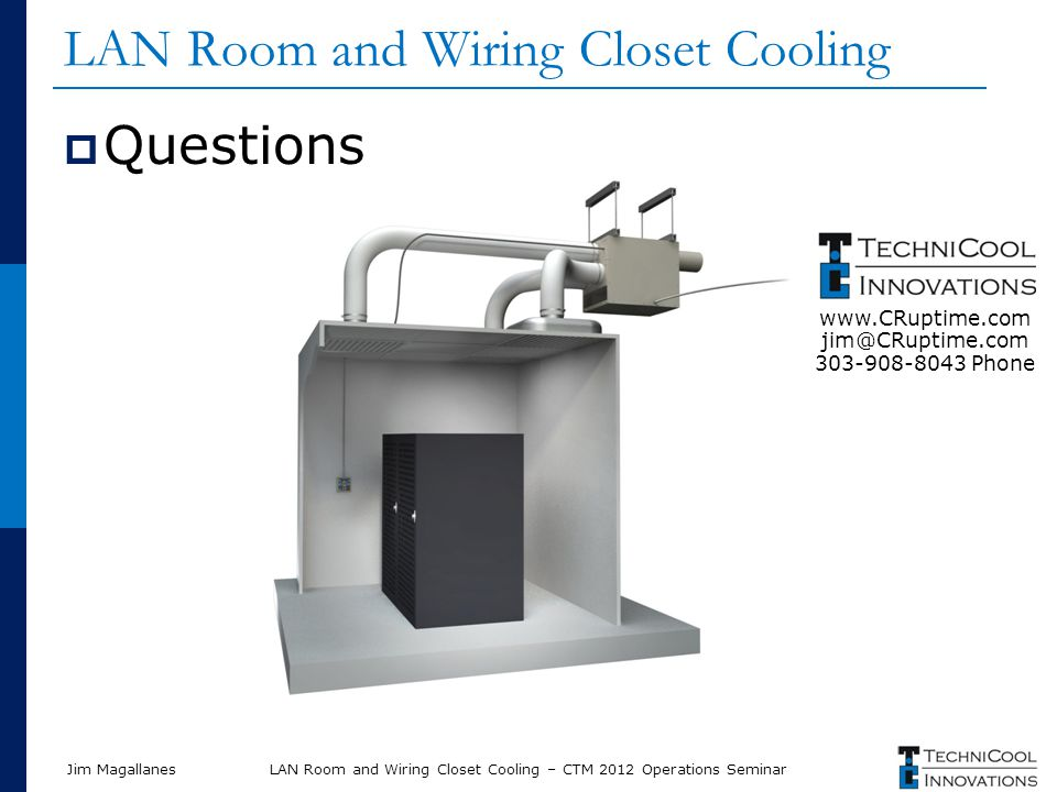 Jim Magallanes LAN Room and Wiring Closet Cooling Questions LAN Room and Wiring Closet Cooling – CTM 2012 Operations Seminar www.CRuptime.com jim@CRuptime.com 303-908-8043 Phone