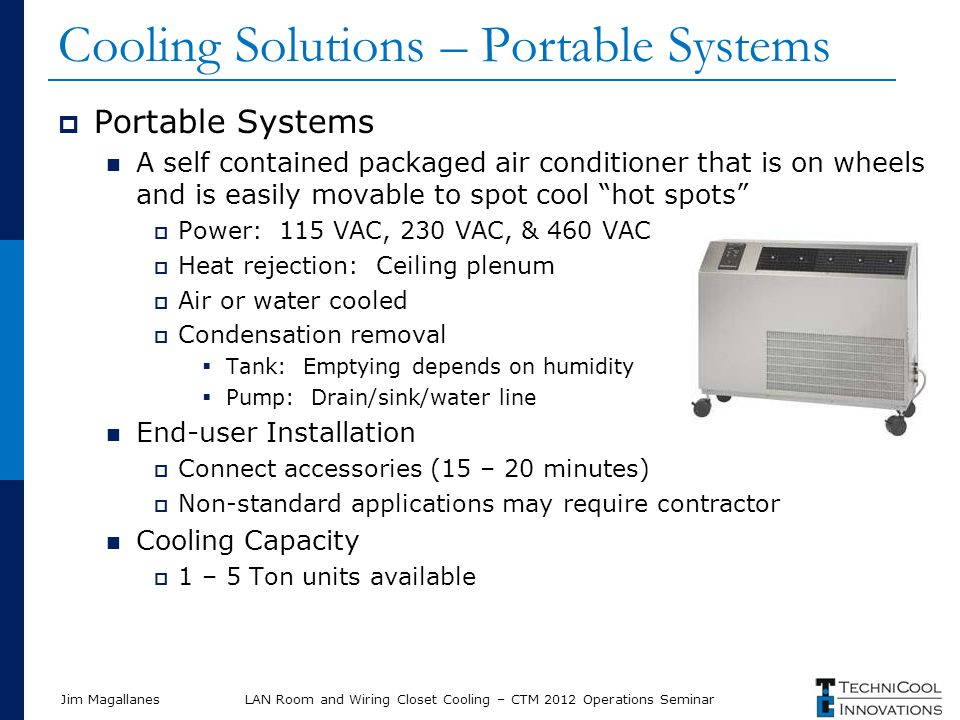 Jim Magallanes Cooling Solutions – Portable Systems Portable Systems A self contained packaged air conditioner that is on wheels and is easily movable to spot cool hot spots Power: 115 VAC, 230 VAC, & 460 VAC Heat rejection: Ceiling plenum Air or water cooled Condensation removal Tank: Emptying depends on humidity Pump: Drain/sink/water line End-user Installation Connect accessories (15 – 20 minutes) Non-standard applications may require contractor Cooling Capacity 1 – 5 Ton units available LAN Room and Wiring Closet Cooling – CTM 2012 Operations Seminar