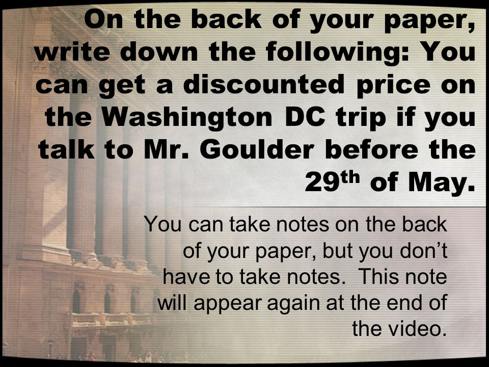 On the back of your paper, write down the following: You can get a discounted price on the Washington DC trip if you talk to Mr.