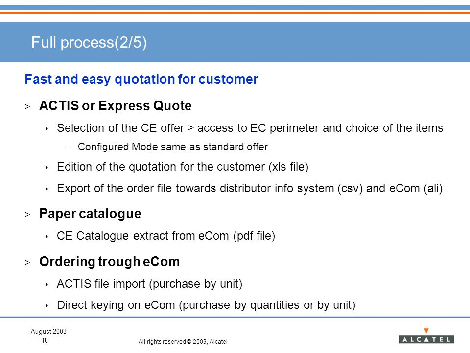 August 2003 18 All rights reserved © 2003, Alcatel Full process(2/5) Fast and easy quotation for customer > ACTIS or Express Quote Selection of the CE