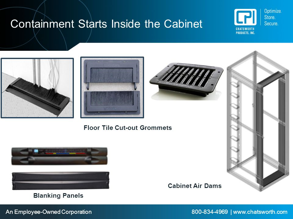 An Employee-Owned Corporation 800-834-4969 | www.chatsworth.com Containment Starts Inside the Cabinet Blanking Panels Floor Tile Cut-out Grommets Cabi