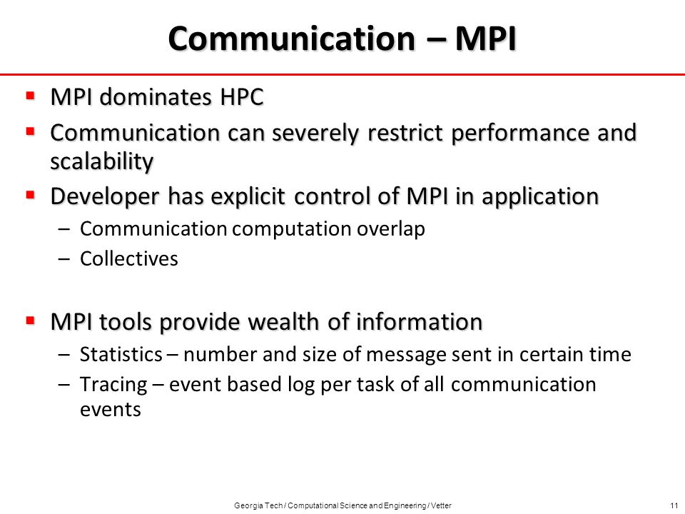 Georgia Tech / Computational Science and Engineering / Vetter11 Communication – MPI MPI dominates HPC MPI dominates HPC Communication can severely restrict performance and scalability Communication can severely restrict performance and scalability Developer has explicit control of MPI in application Developer has explicit control of MPI in application –Communication computation overlap –Collectives MPI tools provide wealth of information MPI tools provide wealth of information –Statistics – number and size of message sent in certain time –Tracing – event based log per task of all communication events