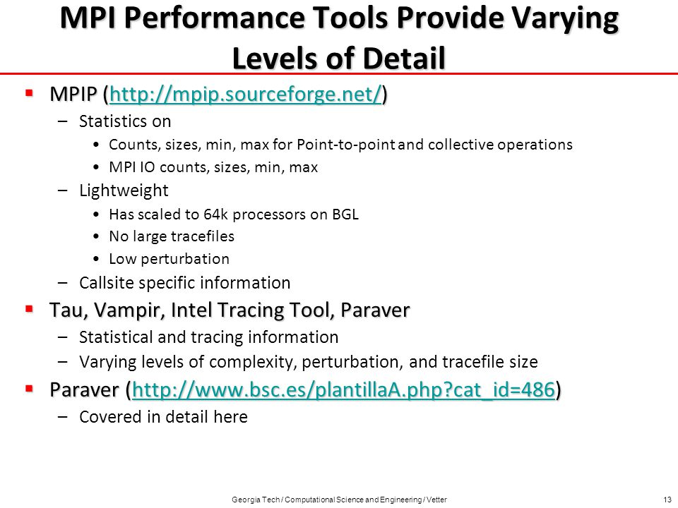 Georgia Tech / Computational Science and Engineering / Vetter13 MPI Performance Tools Provide Varying Levels of Detail MPIP (  MPIP (  –Statistics on Counts, sizes, min, max for Point-to-point and collective operations MPI IO counts, sizes, min, max –Lightweight Has scaled to 64k processors on BGL No large tracefiles Low perturbation –Callsite specific information Tau, Vampir, Intel Tracing Tool, Paraver Tau, Vampir, Intel Tracing Tool, Paraver –Statistical and tracing information –Varying levels of complexity, perturbation, and tracefile size Paraver (  cat_id=486) Paraver (  cat_id=486)  cat_id=486 –Covered in detail here