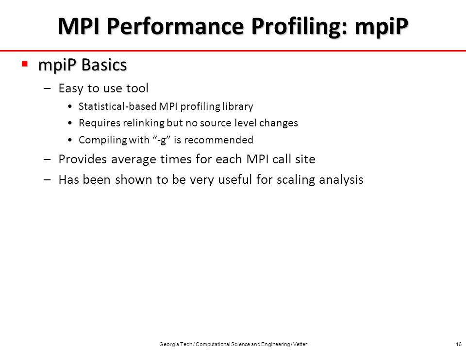 Georgia Tech / Computational Science and Engineering / Vetter16 MPI Performance Profiling: mpiP mpiP Basics mpiP Basics –Easy to use tool Statistical-based MPI profiling library Requires relinking but no source level changes Compiling with -g is recommended –Provides average times for each MPI call site –Has been shown to be very useful for scaling analysis