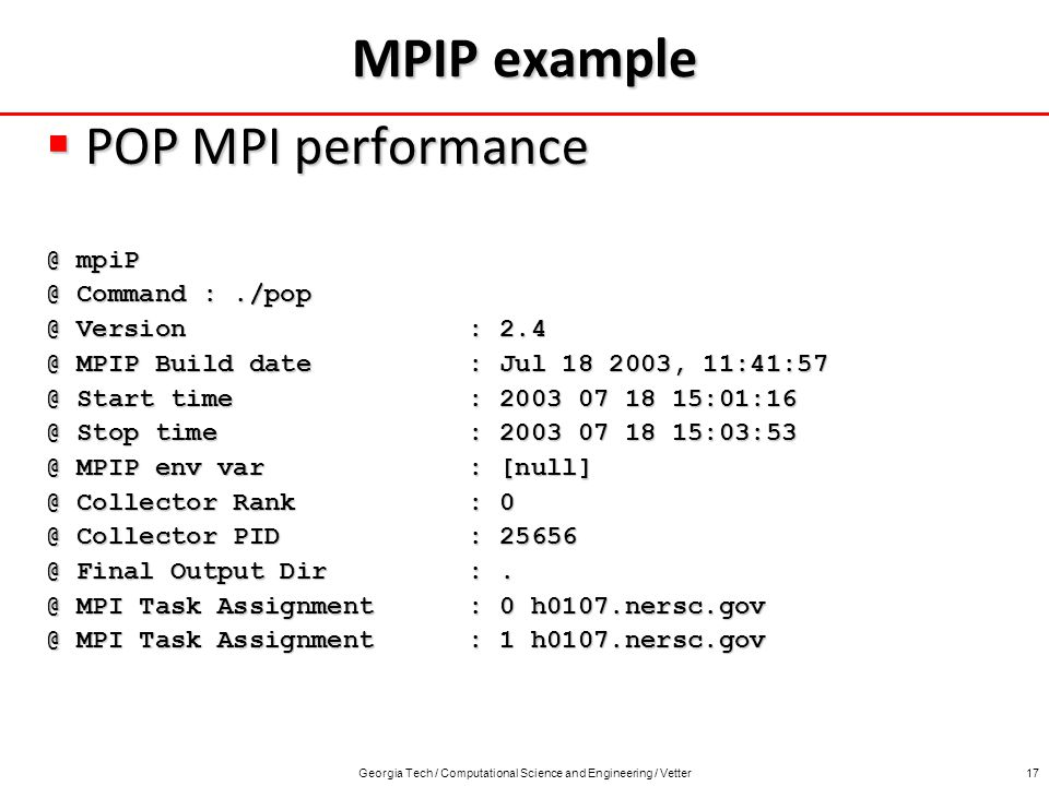 Georgia Tech / Computational Science and Engineering / Vetter17 MPIP example POP MPI performance POP MPI  Command Version : MPIP Build date : Jul , Start time : Stop time : MPIP env var : Collector Rank : Collector PID : Final Output Dir :.