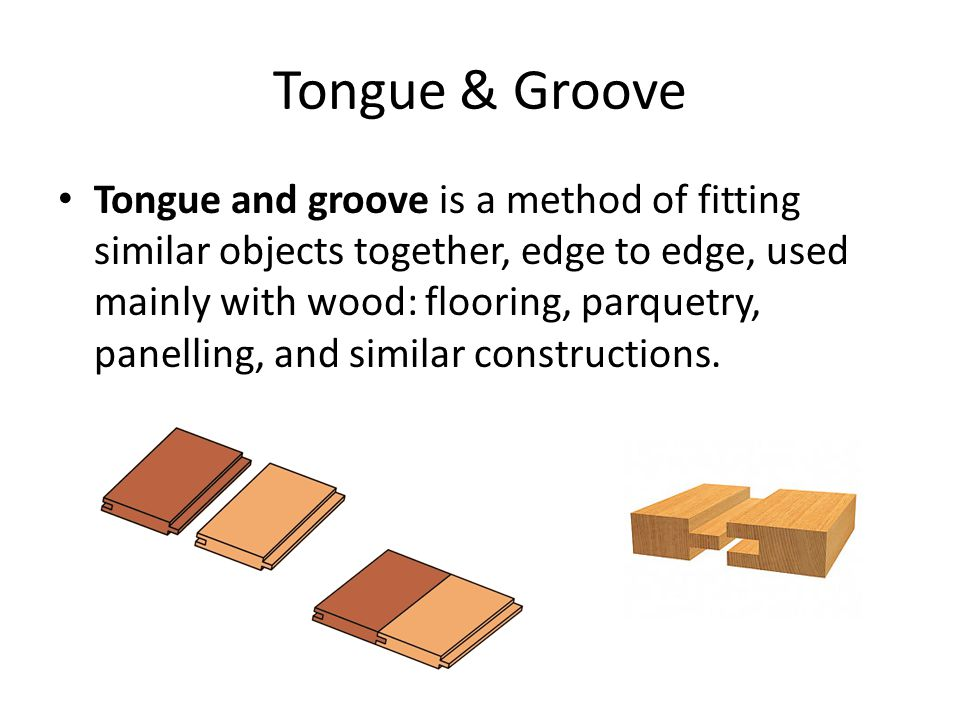 Tongue & Groove Tongue and groove is a method of fitting similar objects together, edge to edge, used mainly with wood: flooring, parquetry, panelling