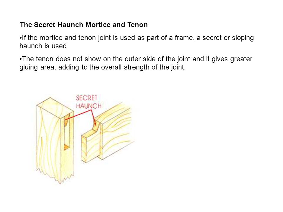 Wedged mortice and tenon This is a very strong and attractive joint.