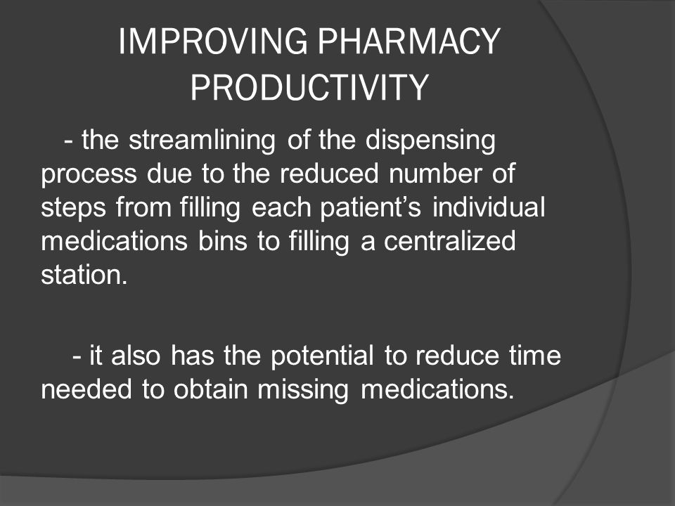 IMPROVING PHARMACY PRODUCTIVITY - the streamlining of the dispensing process due to the reduced number of steps from filling each patients individual medications bins to filling a centralized station.