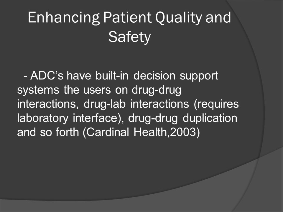 Enhancing Patient Quality and Safety - ADCs have built-in decision support systems the users on drug-drug interactions, drug-lab interactions (requires laboratory interface), drug-drug duplication and so forth (Cardinal Health,2003)