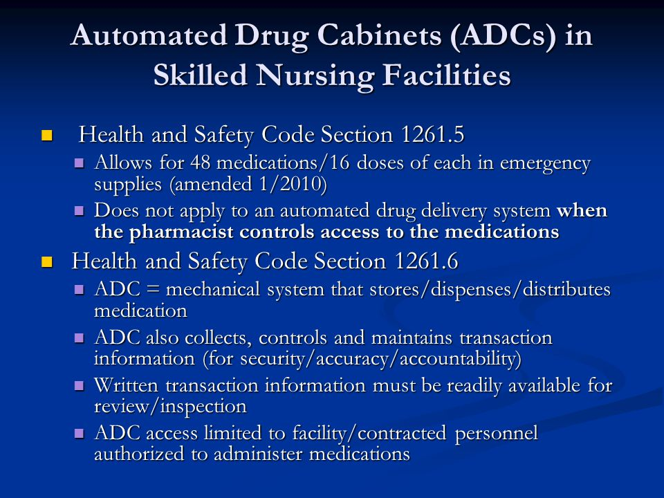 Automated Drug Cabinets (ADCs) in Skilled Nursing Facilities Health and Safety Code Section 1261.5 Health and Safety Code Section 1261.5 Allows for 48 medications/16 doses of each in emergency supplies (amended 1/2010) Allows for 48 medications/16 doses of each in emergency supplies (amended 1/2010) Does not apply to an automated drug delivery system when the pharmacist controls access to the medications Does not apply to an automated drug delivery system when the pharmacist controls access to the medications Health and Safety Code Section 1261.6 Health and Safety Code Section 1261.6 ADC = mechanical system that stores/dispenses/distributes medication ADC = mechanical system that stores/dispenses/distributes medication ADC also collects, controls and maintains transaction information (for security/accuracy/accountability) ADC also collects, controls and maintains transaction information (for security/accuracy/accountability) Written transaction information must be readily available for review/inspection Written transaction information must be readily available for review/inspection ADC access limited to facility/contracted personnel authorized to administer medications ADC access limited to facility/contracted personnel authorized to administer medications