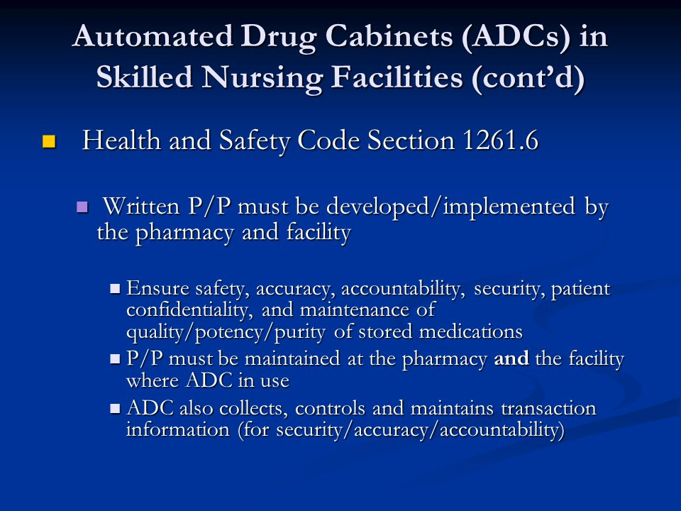 Automated Drug Cabinets (ADCs) in Skilled Nursing Facilities (contd) Health and Safety Code Section 1261.6 Health and Safety Code Section 1261.6 Written P/P must be developed/implemented by the pharmacy and facility Written P/P must be developed/implemented by the pharmacy and facility Ensure safety, accuracy, accountability, security, patient confidentiality, and maintenance of quality/potency/purity of stored medications Ensure safety, accuracy, accountability, security, patient confidentiality, and maintenance of quality/potency/purity of stored medications P/P must be maintained at the pharmacy and the facility where ADC in use P/P must be maintained at the pharmacy and the facility where ADC in use ADC also collects, controls and maintains transaction information (for security/accuracy/accountability) ADC also collects, controls and maintains transaction information (for security/accuracy/accountability)