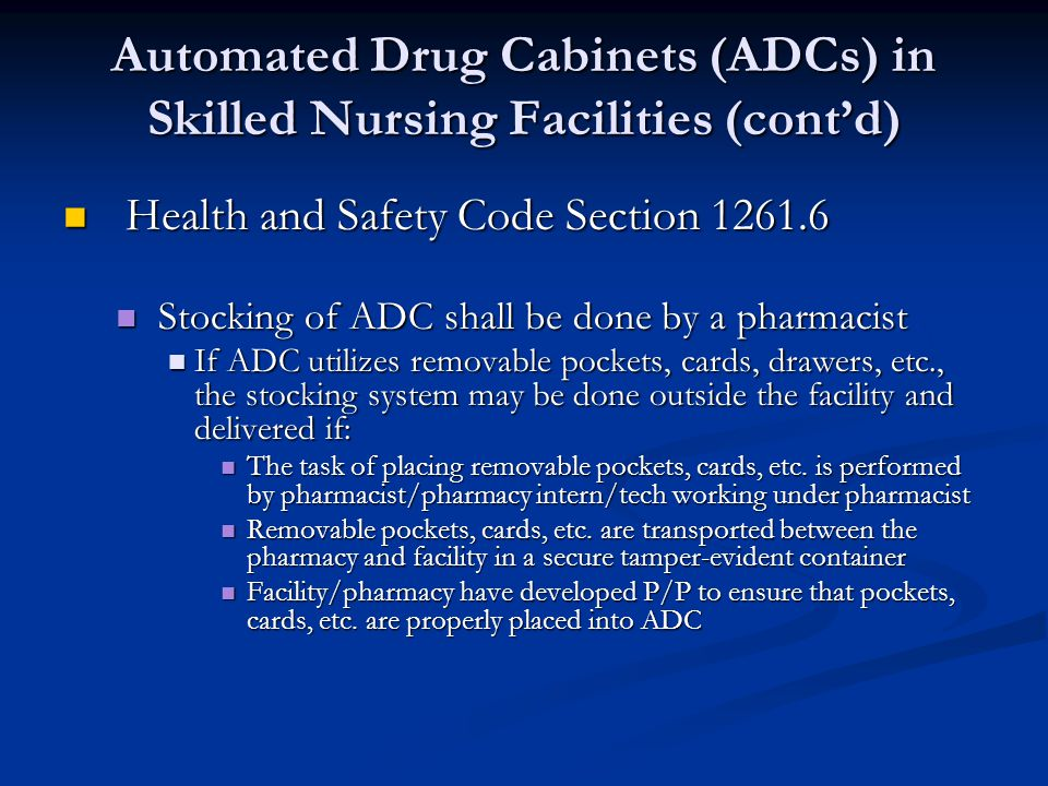 Automated Drug Cabinets (ADCs) in Skilled Nursing Facilities (contd) Health and Safety Code Section 1261.6 Health and Safety Code Section 1261.6 Stocking of ADC shall be done by a pharmacist Stocking of ADC shall be done by a pharmacist If ADC utilizes removable pockets, cards, drawers, etc., the stocking system may be done outside the facility and delivered if: If ADC utilizes removable pockets, cards, drawers, etc., the stocking system may be done outside the facility and delivered if: The task of placing removable pockets, cards, etc.