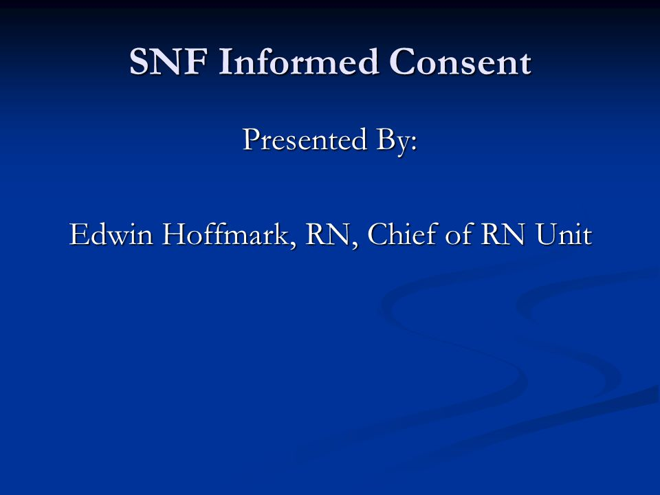 SNF Informed Consent Presented By: Edwin Hoffmark, RN, Chief of RN Unit