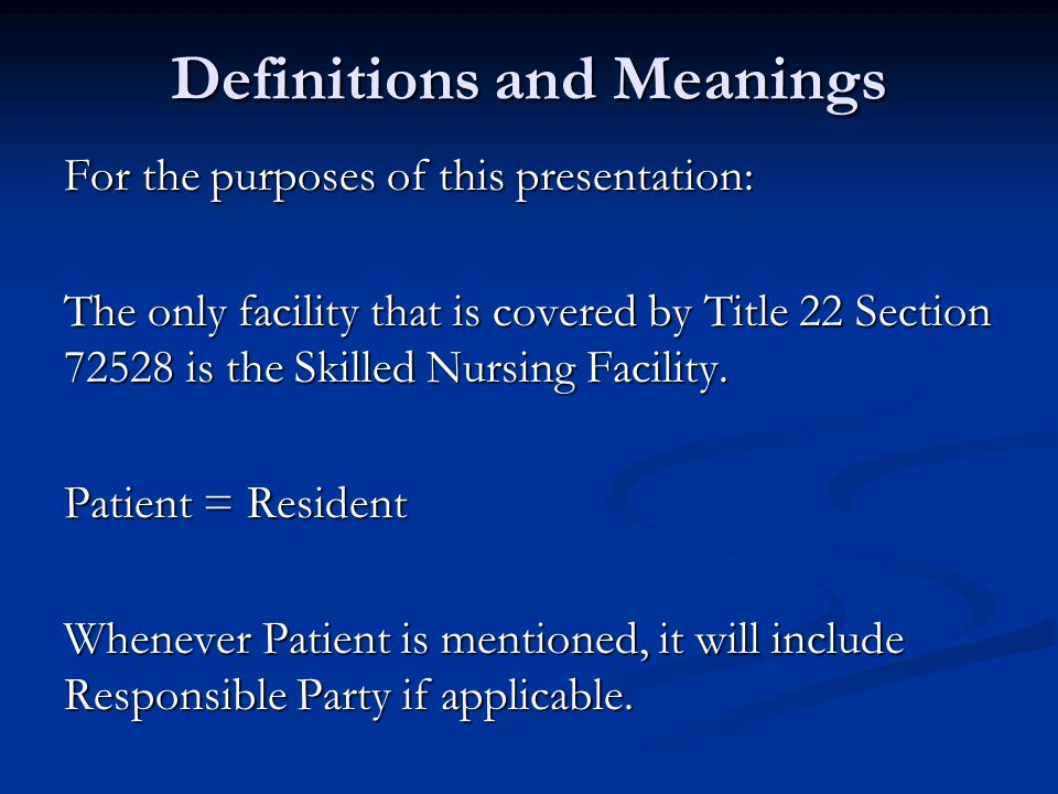 Definitions and Meanings For the purposes of this presentation: The only facility that is covered by Title 22 Section 72528 is the Skilled Nursing Facility.
