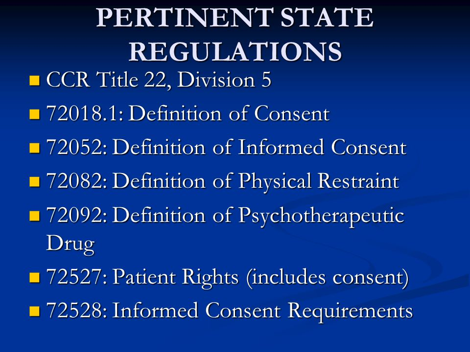 PERTINENT STATE REGULATIONS CCR Title 22, Division 5 CCR Title 22, Division 5 72018.1: Definition of Consent 72018.1: Definition of Consent 72052: Definition of Informed Consent 72052: Definition of Informed Consent 72082: Definition of Physical Restraint 72082: Definition of Physical Restraint 72092: Definition of Psychotherapeutic Drug 72092: Definition of Psychotherapeutic Drug 72527: Patient Rights (includes consent) 72527: Patient Rights (includes consent) 72528: Informed Consent Requirements 72528: Informed Consent Requirements