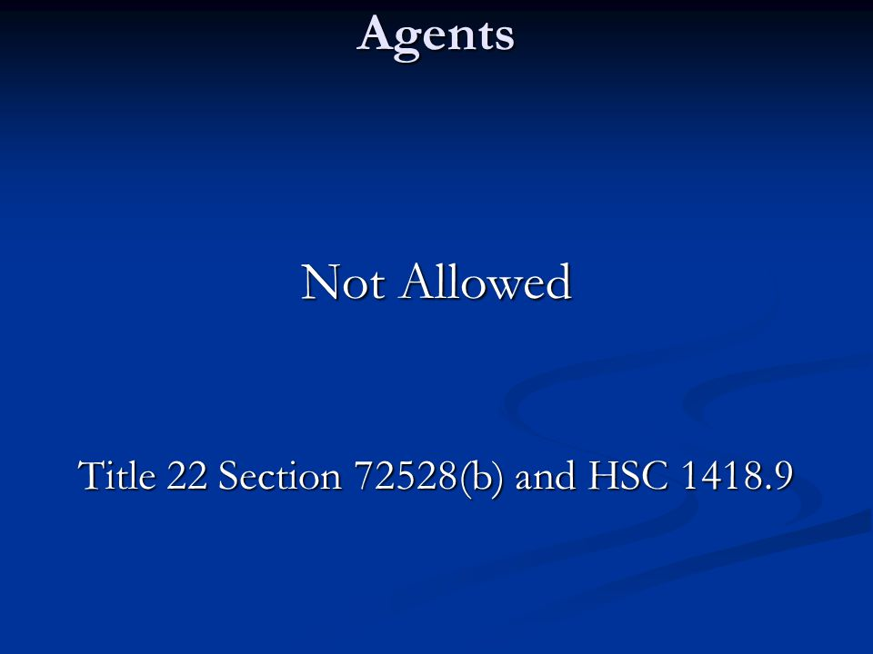 Agents Not Allowed Title 22 Section 72528(b) and HSC 1418.9