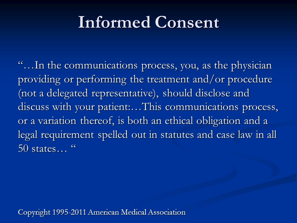 Informed Consent …In the communications process, you, as the physician providing or performing the treatment and/or procedure (not a delegated representative), should disclose and discuss with your patient:…This communications process, or a variation thereof, is both an ethical obligation and a legal requirement spelled out in statutes and case law in all 50 states… …In the communications process, you, as the physician providing or performing the treatment and/or procedure (not a delegated representative), should disclose and discuss with your patient:…This communications process, or a variation thereof, is both an ethical obligation and a legal requirement spelled out in statutes and case law in all 50 states… Copyright 1995-2011 American Medical Association