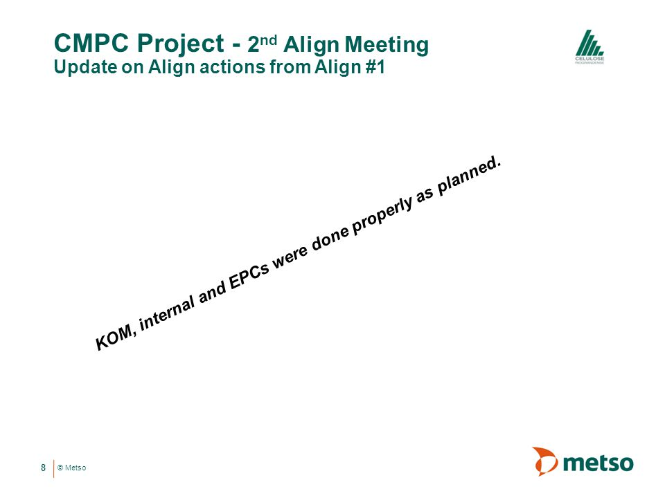 © Metso CMPC Project - 2 nd Align Meeting Update on Align actions from Align #1 8 KOM, internal and EPCs were done properly as planned.