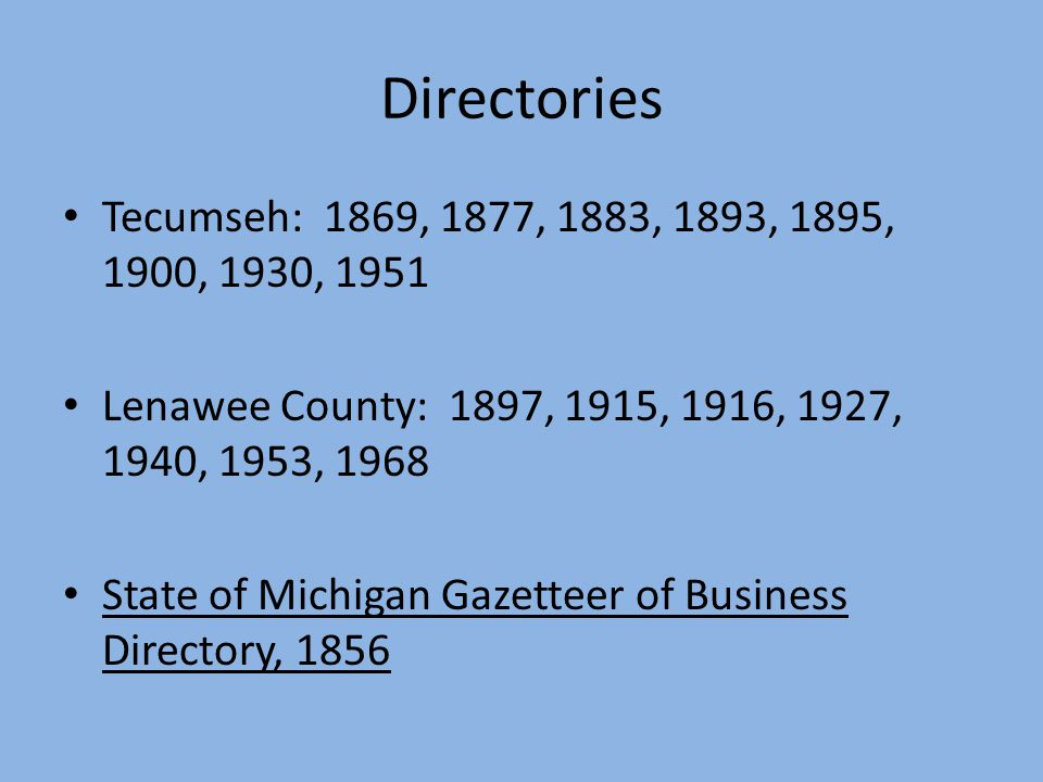 Directories Tecumseh: 1869, 1877, 1883, 1893, 1895, 1900, 1930, 1951 Lenawee County: 1897, 1915, 1916, 1927, 1940, 1953, 1968 State of Michigan Gazetteer of Business Directory, 1856