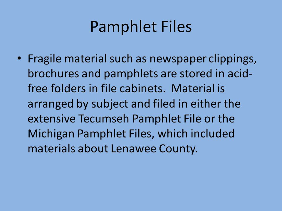 Pamphlet Files Fragile material such as newspaper clippings, brochures and pamphlets are stored in acid- free folders in file cabinets.