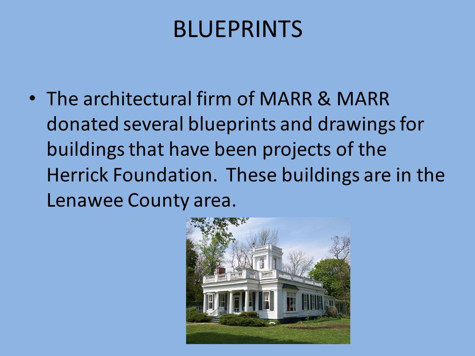 BLUEPRINTS The architectural firm of MARR & MARR donated several blueprints and drawings for buildings that have been projects of the Herrick Foundation.