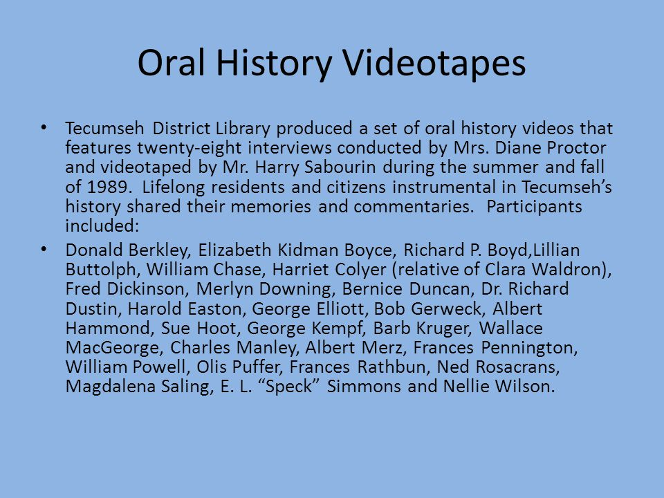 Oral History Videotapes Tecumseh District Library produced a set of oral history videos that features twenty-eight interviews conducted by Mrs.