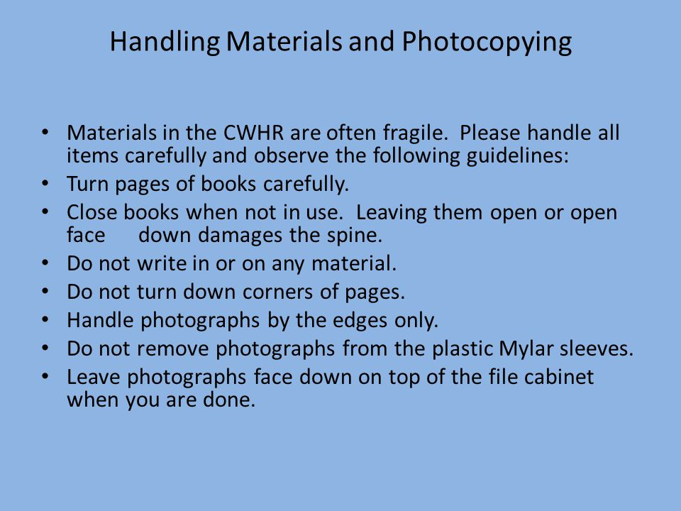 Handling Materials and Photocopying Materials in the CWHR are often fragile.
