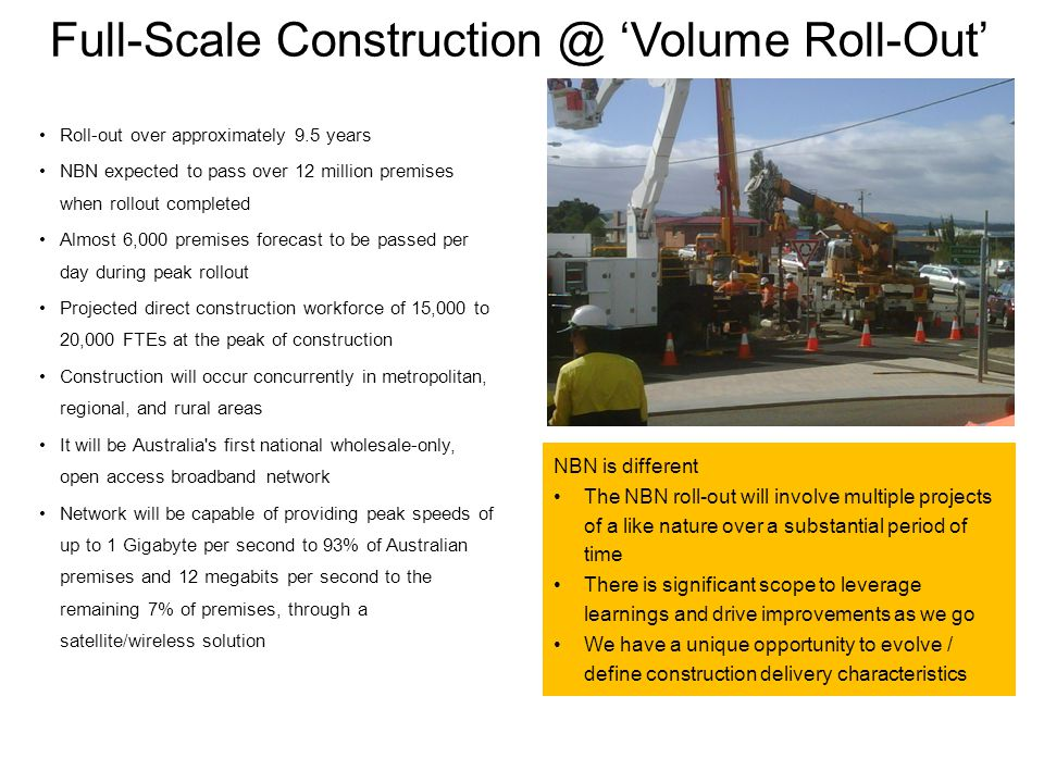 Full-Scale Construction @ Volume Roll-Out Roll-out over approximately 9.5 years NBN expected to pass over 12 million premises when rollout completed Almost 6,000 premises forecast to be passed per day during peak rollout Projected direct construction workforce of 15,000 to 20,000 FTEs at the peak of construction Construction will occur concurrently in metropolitan, regional, and rural areas It will be Australia s first national wholesale-only, open access broadband network Network will be capable of providing peak speeds of up to 1 Gigabyte per second to 93% of Australian premises and 12 megabits per second to the remaining 7% of premises, through a satellite/wireless solution NBN is different The NBN roll-out will involve multiple projects of a like nature over a substantial period of time There is significant scope to leverage learnings and drive improvements as we go We have a unique opportunity to evolve / define construction delivery characteristics