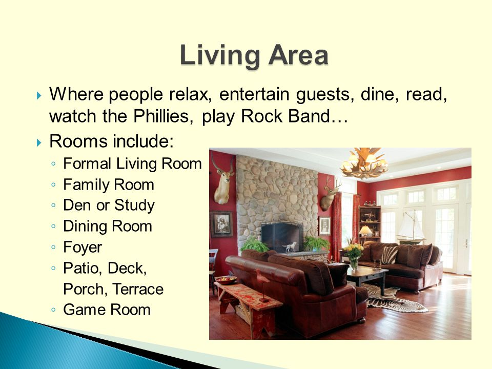 Where people relax, entertain guests, dine, read, watch the Phillies, play Rock Band… Rooms include: Formal Living Room Family Room Den or Study Dinin