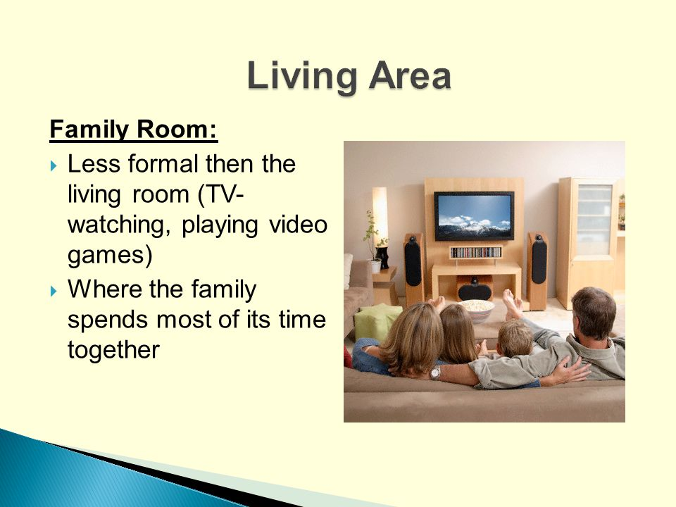 Family Room: Less formal then the living room (TV- watching, playing video games) Where the family spends most of its time together