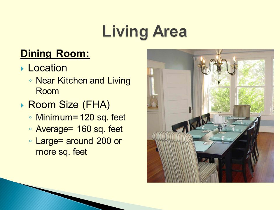 Dining Room: Location Near Kitchen and Living Room Room Size (FHA) Minimum= 120 sq. feet Average= 160 sq. feet Large= around 200 or more sq. feet