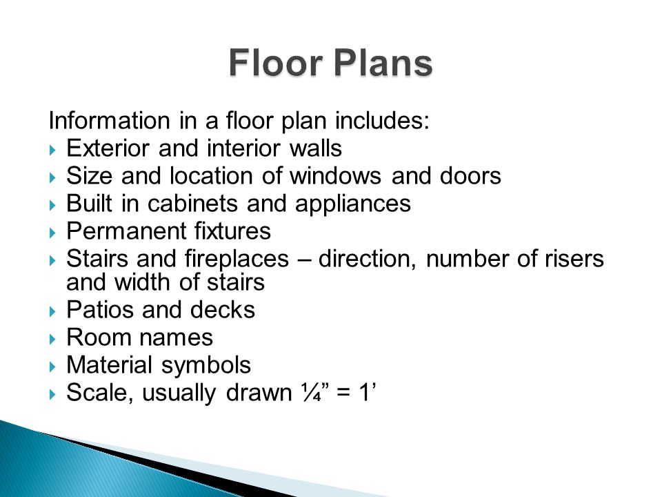 Information in a floor plan includes: Exterior and interior walls Size and location of windows and doors Built in cabinets and appliances Permanent fi