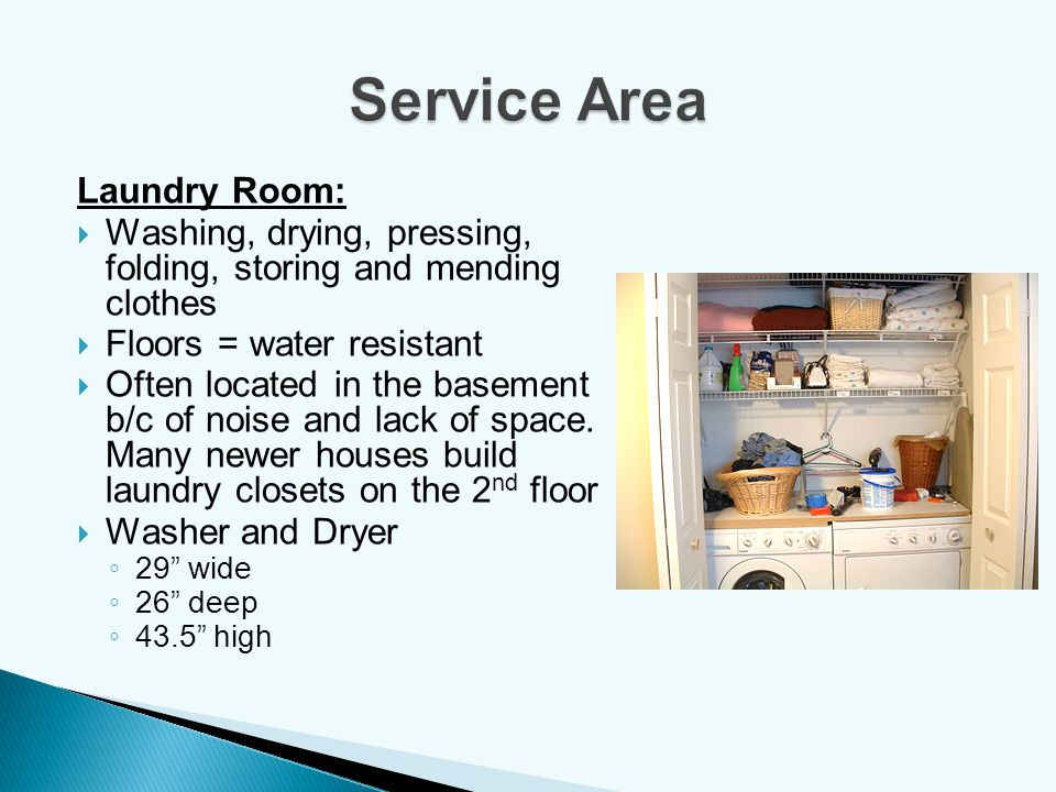 Laundry Room: Washing, drying, pressing, folding, storing and mending clothes Floors = water resistant Often located in the basement b/c of noise and