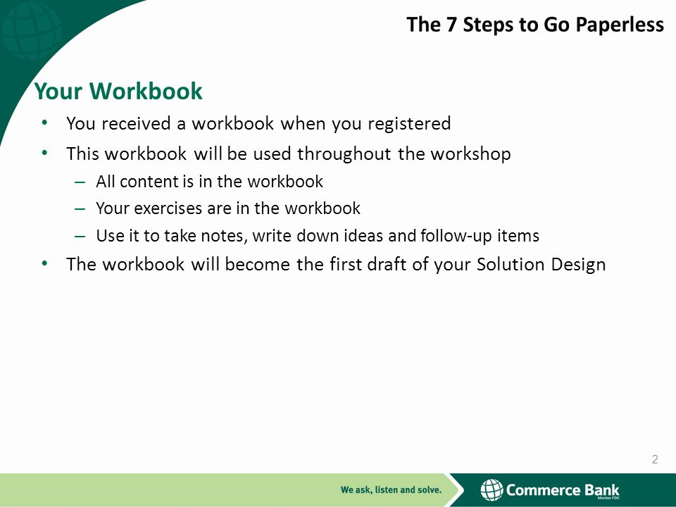 You received a workbook when you registered This workbook will be used throughout the workshop – All content is in the workbook – Your exercises are in the workbook – Use it to take notes, write down ideas and follow-up items The workbook will become the first draft of your Solution Design Your Workbook 2