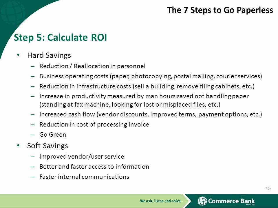 Hard Savings – Reduction / Reallocation in personnel – Business operating costs (paper, photocopying, postal mailing, courier services) – Reduction in infrastructure costs (sell a building, remove filing cabinets, etc.) – Increase in productivity measured by man hours saved not handling paper (standing at fax machine, looking for lost or misplaced files, etc.) – Increased cash flow (vendor discounts, improved terms, payment options, etc.) – Reduction in cost of processing invoice – Go Green Soft Savings – Improved vendor/user service – Better and faster access to information – Faster internal communications Step 5: Calculate ROI 45