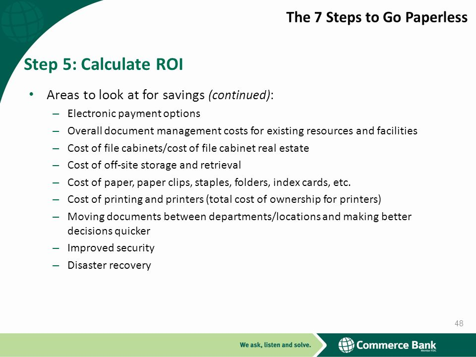 Areas to look at for savings (continued): – Electronic payment options – Overall document management costs for existing resources and facilities – Cost of file cabinets/cost of file cabinet real estate – Cost of off-site storage and retrieval – Cost of paper, paper clips, staples, folders, index cards, etc.