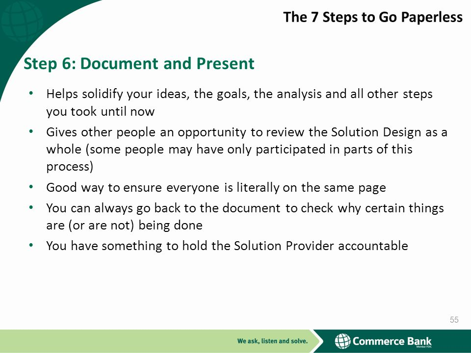 Helps solidify your ideas, the goals, the analysis and all other steps you took until now Gives other people an opportunity to review the Solution Design as a whole (some people may have only participated in parts of this process) Good way to ensure everyone is literally on the same page You can always go back to the document to check why certain things are (or are not) being done You have something to hold the Solution Provider accountable Step 6: Document and Present 55